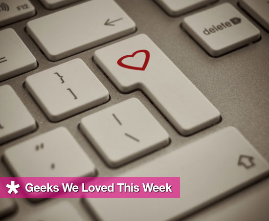 Geeks We Loved This Week
