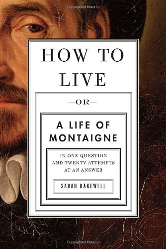 Biography: How to Live: Or, A Life of Montaigne in One Question and Twenty Attempts at an Answer