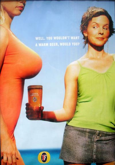 "Big boobs keep beer cold, according to this Fosters ad that reads, ""Well. You wouldn't want a warm beer, would you?"""