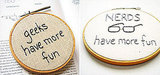 Consider yourself a geeks have more fun ($20) or nerds ($35), they both certainly have better parties than their non-geek/nerd counterparts  ... embroidery hoop from Etsy seller whatnomints.