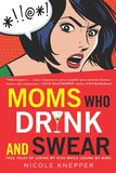 Moms Who Drink and Swear Based on her popular Facebook page, Nicole Knepper's Moms Who Drink and Swear: True Tales of Loving My Kids While Losing My Mind takes a hard and hilarious look at motherhood.