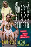 My Foot Is Too Big for the Glass Slipper In her memoir My Foot Is Too Big for the Glass Slipper: A Guide to the Less Than Perfect Life, Gabrielle Reece's roller coaster life and relationships will make yours seem not so crazy.