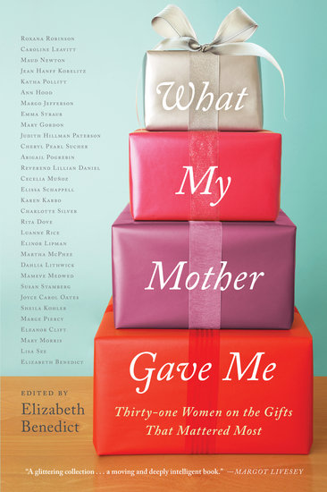 What My Mother Gave Me Elizabeth Benedict's What My Mother Gave Me: Thirty-one Women on the Gifts That Mattered Most is filled with contributions from novelists and writers about the most sentimental gifts their mothers gave them and how it related to their relationship.