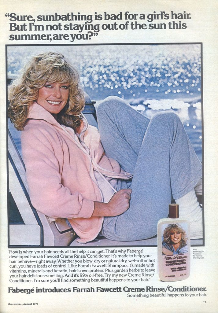 "Long gone beauty brand Fabergé capitalized on the popularity of Farrah Fawcett's coiffure with this creme rinse conditioner. ""Sure, sunbathing is bad for a girl's hair. But I'm not staying out of the sun this Summer, are you?"" said the 1978 print ad featured in Seventeen.  Source: Flickr user twitchery"