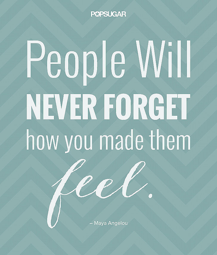 """People will never forget how you made them feel."" — #MayaAngelou"