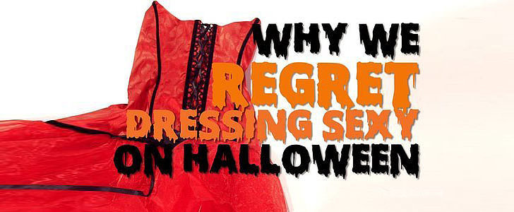 5 Times You Regretted Dressing Sexy For Halloween