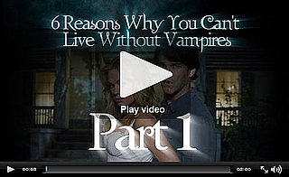 PopSugar Rush Special: 6 Reasons You Can't Live Without Vampires, Part 1!