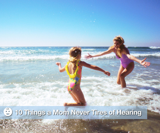10 Things a Mother Will Never Tire of Hearing