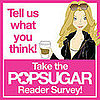Take Our PopSugar Reader Survey!! 2009-01-11 08:00:00