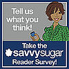 Take the SavvySugar Reader Survey!